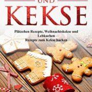 Kindle Rezepte-eBook gratis: Plätzchen und Kekse: Plätzchen Rezepte, Weihnachtskekse und Lebkuchen Rezepte zum Kekse backen